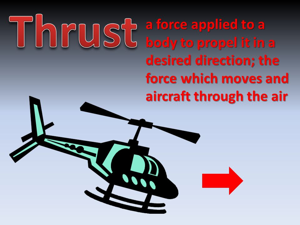 a force applied to a body to propel it in a desired direction; the force which moves and aircraft through the air