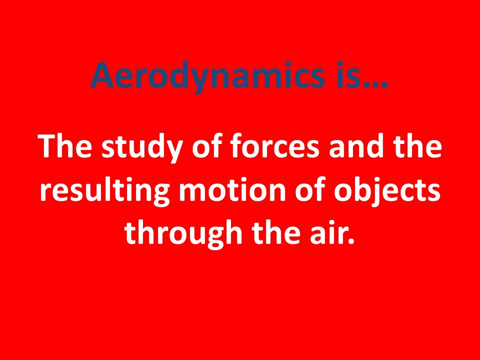 Aerodynamics is… The study of forces and the resulting motion of objects through the air.