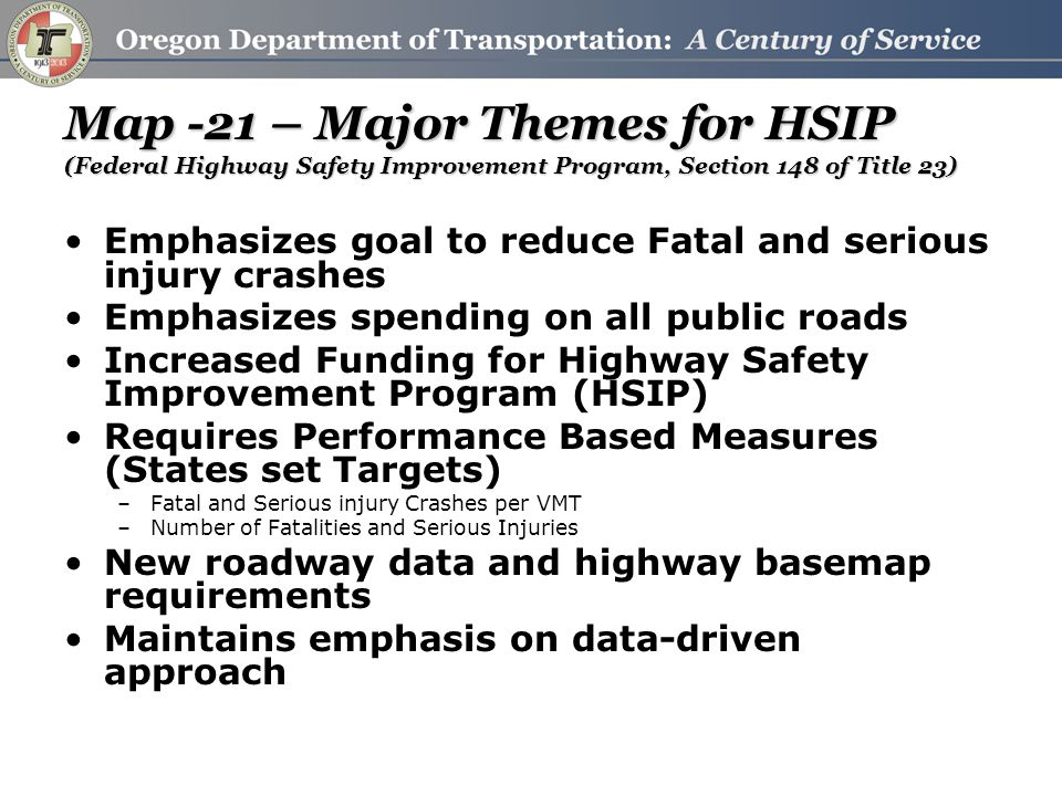 Map -21 – Major Themes for HSIP (Federal Highway Safety Improvement Program, Section 148 of Title 23) Emphasizes goal to reduce Fatal and serious injury crashes Emphasizes spending on all public roads Increased Funding for Highway Safety Improvement Program (HSIP) Requires Performance Based Measures (States set Targets) –Fatal and Serious injury Crashes per VMT –Number of Fatalities and Serious Injuries New roadway data and highway basemap requirements Maintains emphasis on data-driven approach