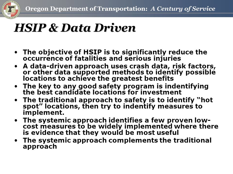 HSIP & Data Driven The objective of HSIP is to significantly reduce the occurrence of fatalities and serious injuries A data-driven approach uses crash data, risk factors, or other data supported methods to identify possible locations to achieve the greatest benefits The key to any good safety program is indentifying the best candidate locations for investment The traditional approach to safety is to identify hot spot locations, then try to indentify measures to implement.