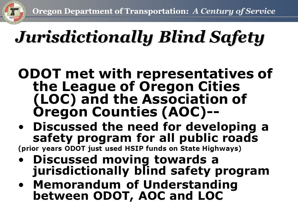 Jurisdictionally Blind Safety ODOT met with representatives of the League of Oregon Cities (LOC) and the Association of Oregon Counties (AOC)-- Discussed the need for developing a safety program for all public roads (prior years ODOT just used HSIP funds on State Highways) Discussed moving towards a jurisdictionally blind safety program Memorandum of Understanding between ODOT, AOC and LOC