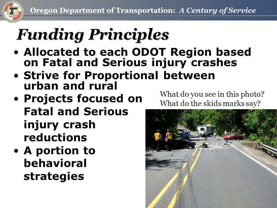 Funding Principles Allocated to each ODOT Region based on Fatal and Serious injury crashes Strive for Proportional between urban and rural Projects focused on Fatal and Serious injury crash reductions A portion to behavioral strategies What do you see in this photo.