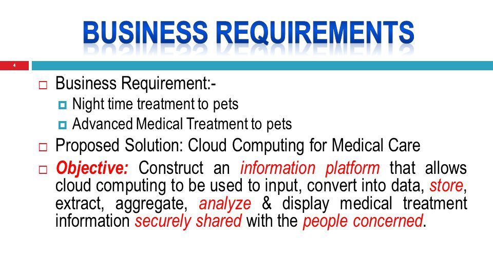 5  Business Requirement:-  Night time treatment to pets  Advanced Medical Treatment to pets  Proposed Solution: Cloud Computing for Medical Care  Objective: Construct an information platform that allows cloud computing to be used to input, convert into data, store, extract, aggregate, analyze & display medical treatment information securely shared with the people concerned.