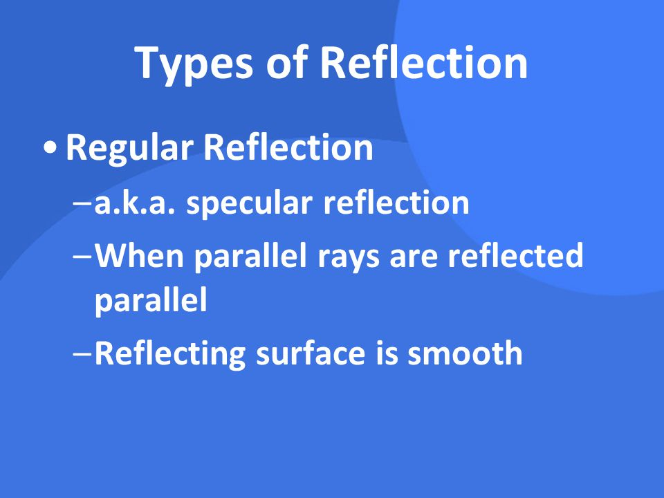 Types of Reflection Regular Reflection –a.k.a. specular reflection –When parallel rays are reflected parallel –Reflecting surface is smooth