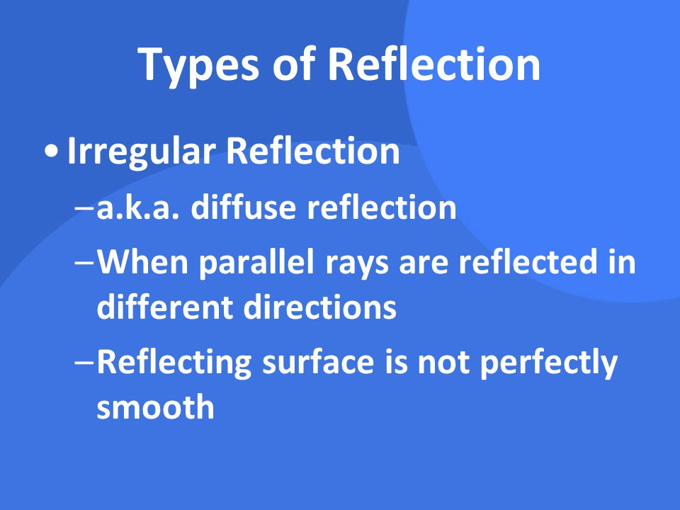 Types of Reflection Irregular Reflection –a.k.a. diffuse reflection –When parallel rays are reflected in different directions –Reflecting surface is n