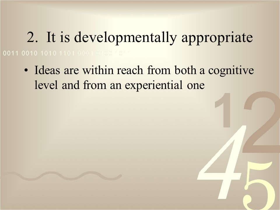 2. It is developmentally appropriate Ideas are within reach from both a cognitive level and from an experiential one