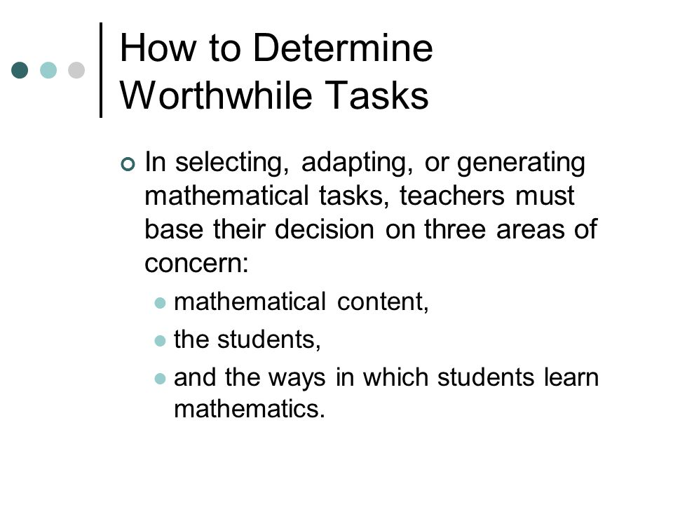 How to Determine Worthwhile Tasks In selecting, adapting, or generating mathematical tasks, teachers must base their decision on three areas of concern: mathematical content, the students, and the ways in which students learn mathematics.