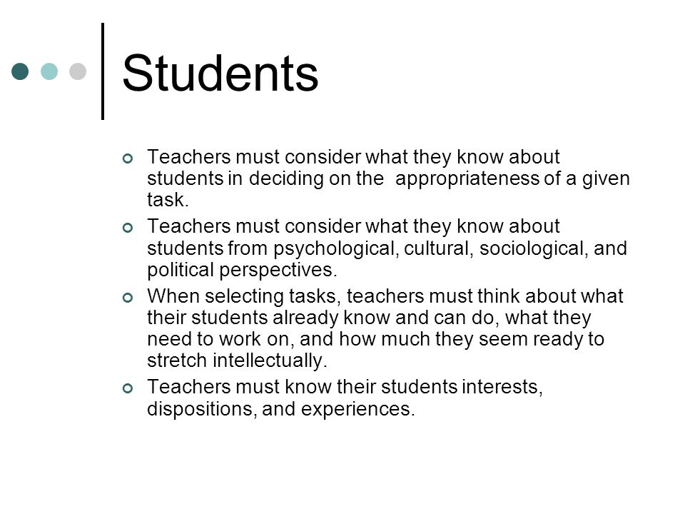 Students Teachers must consider what they know about students in deciding on the appropriateness of a given task.