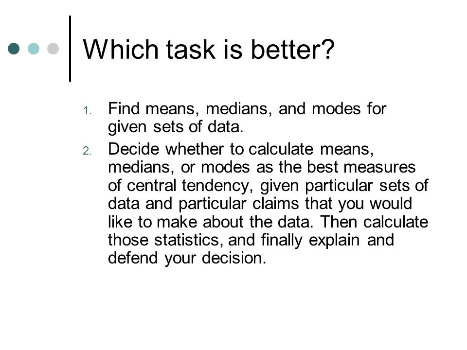 Which task is better. 1. Find means, medians, and modes for given sets of data.