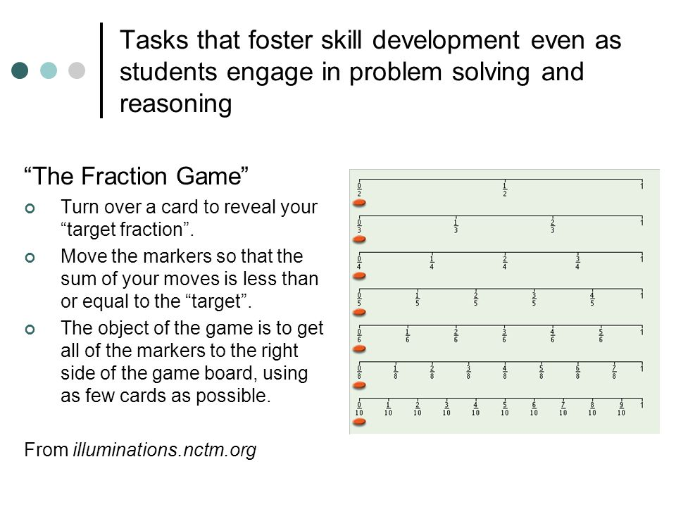 Tasks that foster skill development even as students engage in problem solving and reasoning The Fraction Game Turn over a card to reveal your target fraction .