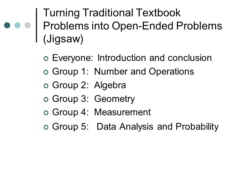 Turning Traditional Textbook Problems into Open-Ended Problems (Jigsaw) Everyone: Introduction and conclusion Group 1: Number and Operations Group 2: Algebra Group 3: Geometry Group 4: Measurement Group 5: Data Analysis and Probability