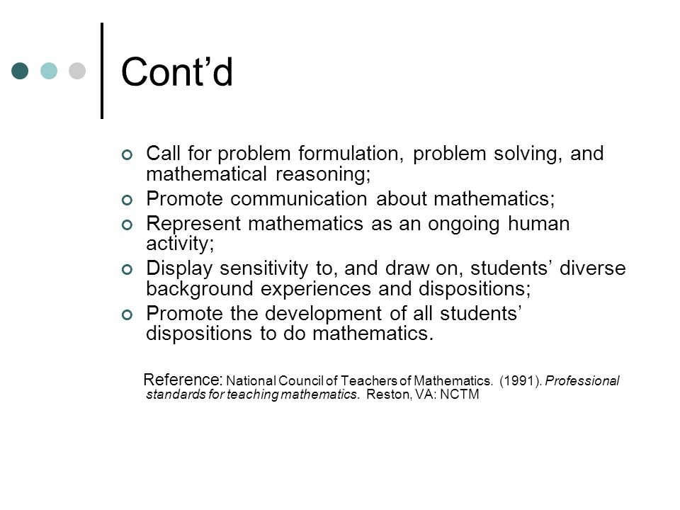 Cont'd Call for problem formulation, problem solving, and mathematical reasoning; Promote communication about mathematics; Represent mathematics as an ongoing human activity; Display sensitivity to, and draw on, students' diverse background experiences and dispositions; Promote the development of all students' dispositions to do mathematics.