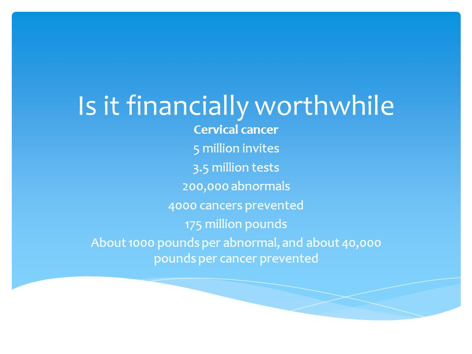 Is it financially worthwhile Cervical cancer 5 million invites 3.5 million tests 200,000 abnormals 4000 cancers prevented 175 million pounds About 1000 pounds per abnormal, and about 40,000 pounds per cancer prevented
