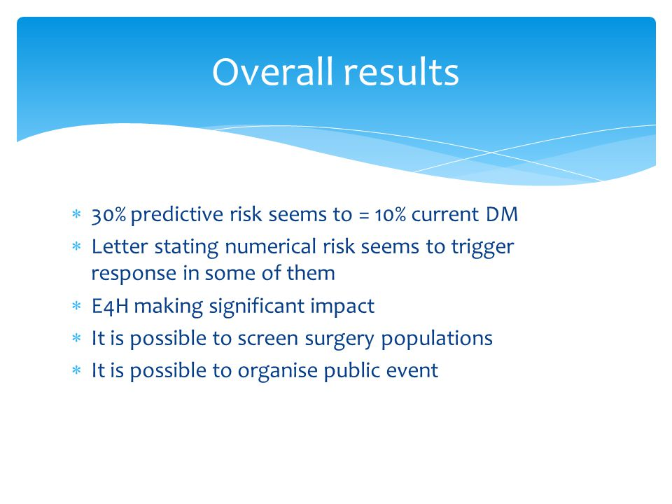  30% predictive risk seems to = 10% current DM  Letter stating numerical risk seems to trigger response in some of them  E4H making significant impact  It is possible to screen surgery populations  It is possible to organise public event Overall results