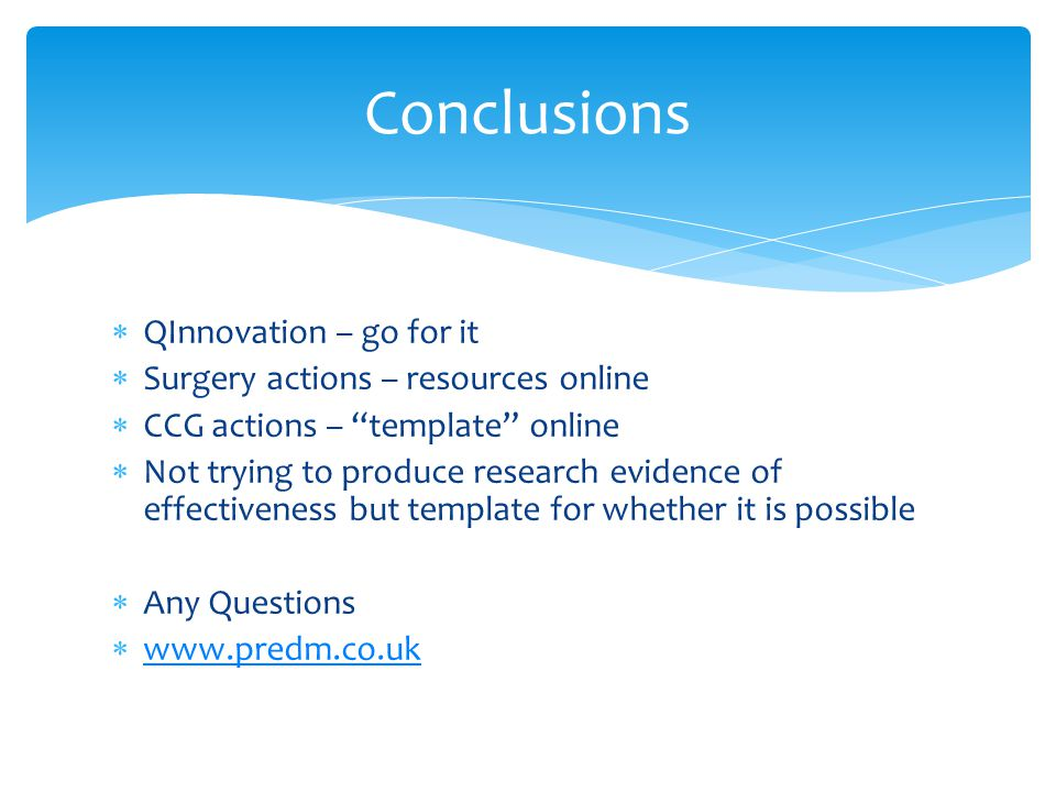  QInnovation – go for it  Surgery actions – resources online  CCG actions – template online  Not trying to produce research evidence of effectiveness but template for whether it is possible  Any Questions  www.predm.co.uk www.predm.co.uk Conclusions