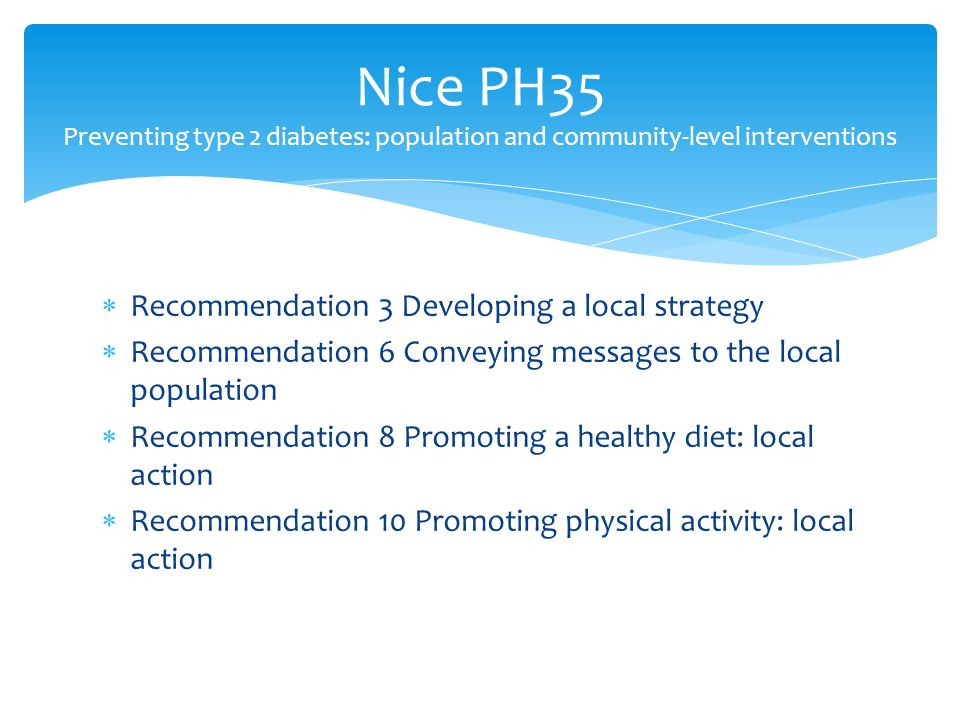  Recommendation 3 Developing a local strategy  Recommendation 6 Conveying messages to the local population  Recommendation 8 Promoting a healthy diet: local action  Recommendation 10 Promoting physical activity: local action Nice PH35 Preventing type 2 diabetes: population and community-level interventions