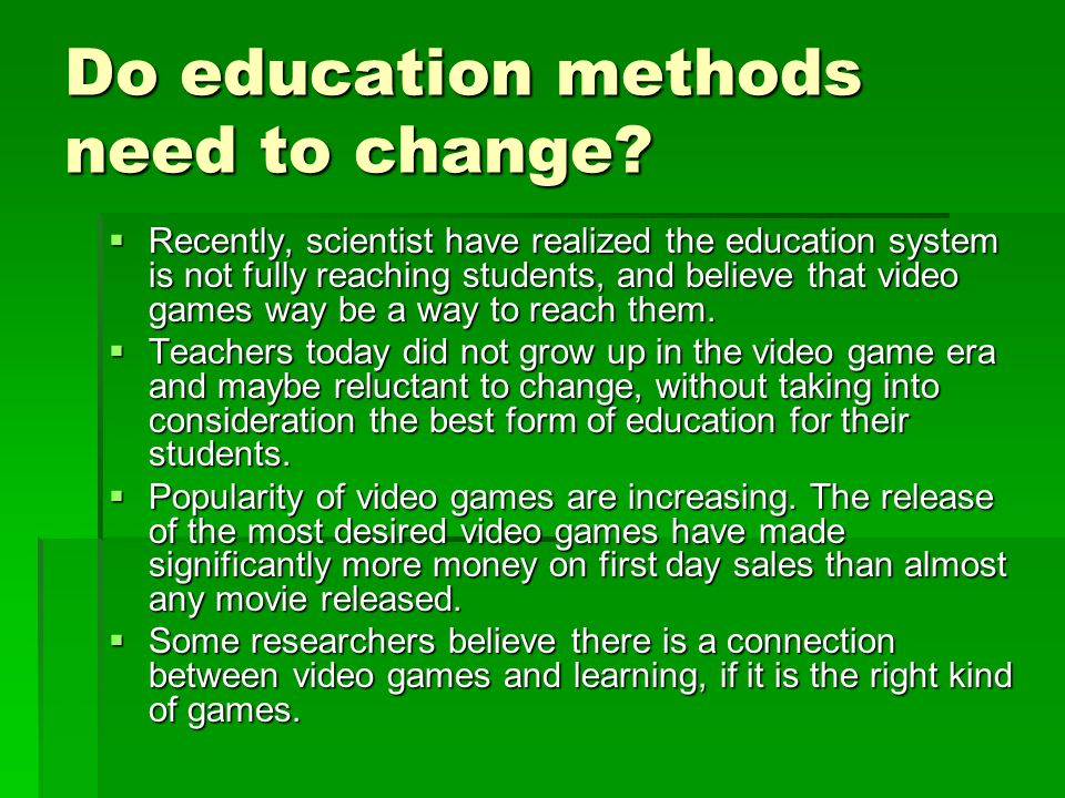 Do education methods need to change?  Recently, scientist have realized the education system is not fully reaching students, and believe that video g