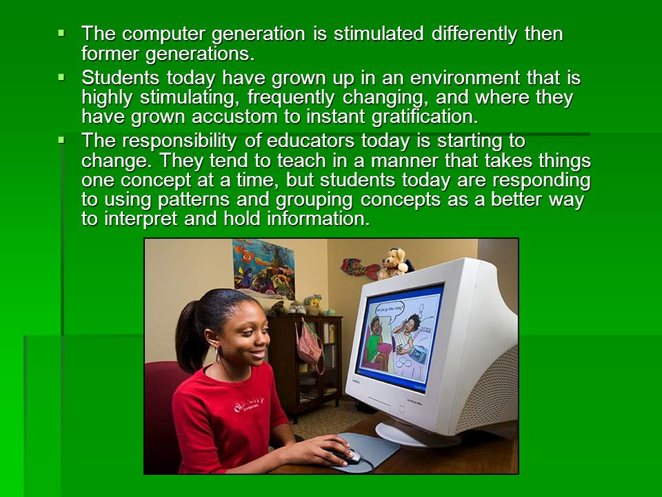  The computer generation is stimulated differently then former generations.  Students today have grown up in an environment that is highly stimulati
