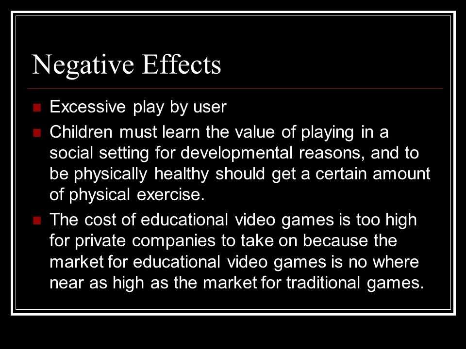Negative Effects Excessive play by user Children must learn the value of playing in a social setting for developmental reasons, and to be physically h