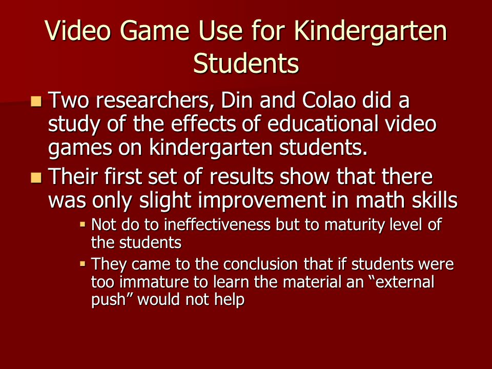 Video Game Use for Kindergarten Students Results showed a good amount of improvement in reading and spelling Results showed a good amount of improvement in reading and spelling Concluded that if the content was age appropriate, educational video games may be helpful.