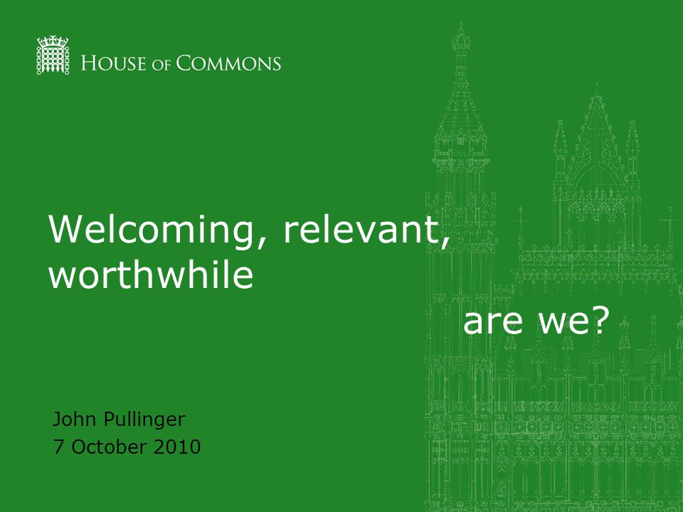 Welcoming, relevant, worthwhile are we? John Pullinger 7 October 2010