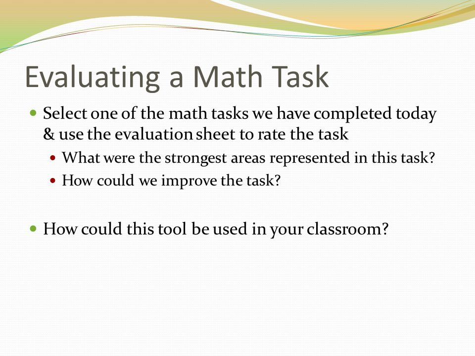 Evaluating a Math Task Select one of the math tasks we have completed today & use the evaluation sheet to rate the task What were the strongest areas