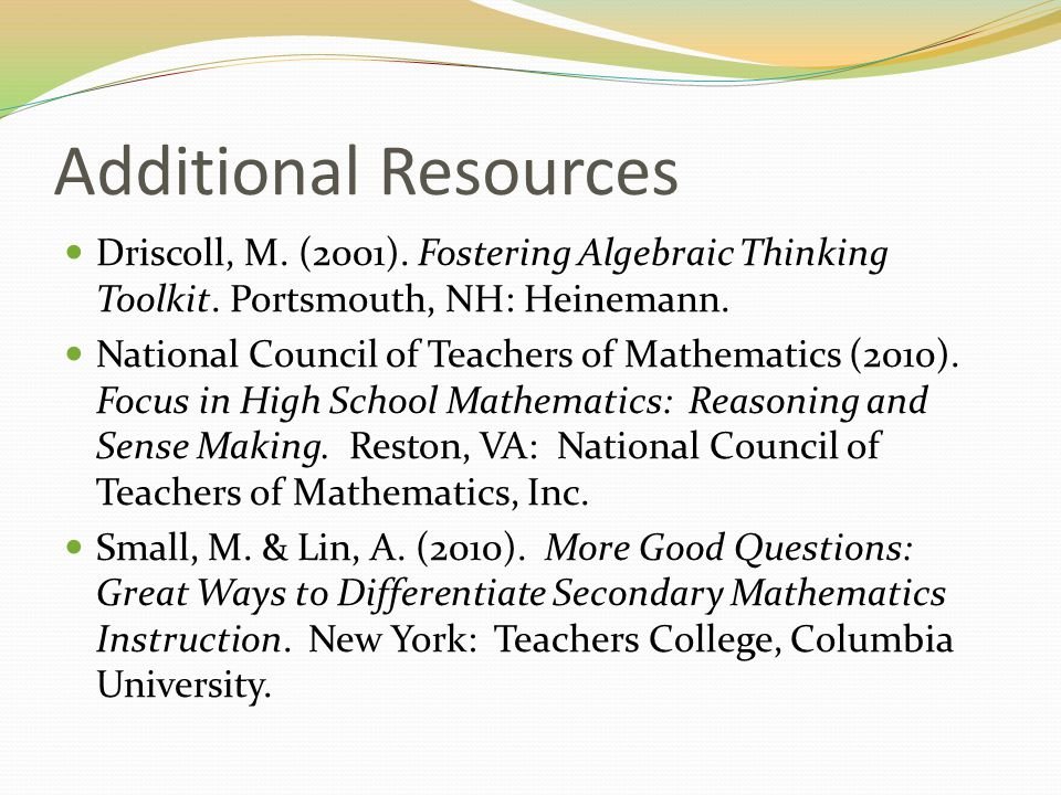 Additional Resources Driscoll, M. (2001). Fostering Algebraic Thinking Toolkit. Portsmouth, NH: Heinemann. National Council of Teachers of Mathematics
