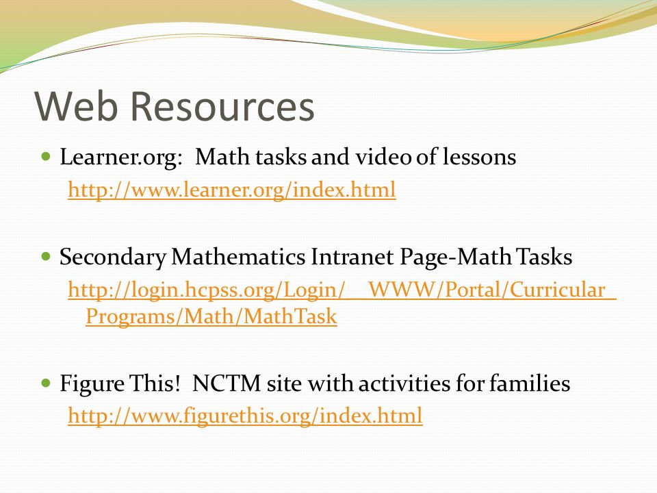 Web Resources Learner.org: Math tasks and video of lessons http://www.learner.org/index.html Secondary Mathematics Intranet Page-Math Tasks http://log