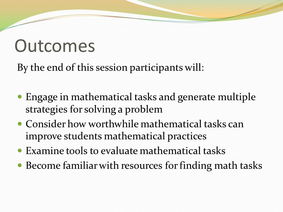 Outcomes By the end of this session participants will: Engage in mathematical tasks and generate multiple strategies for solving a problem Consider ho