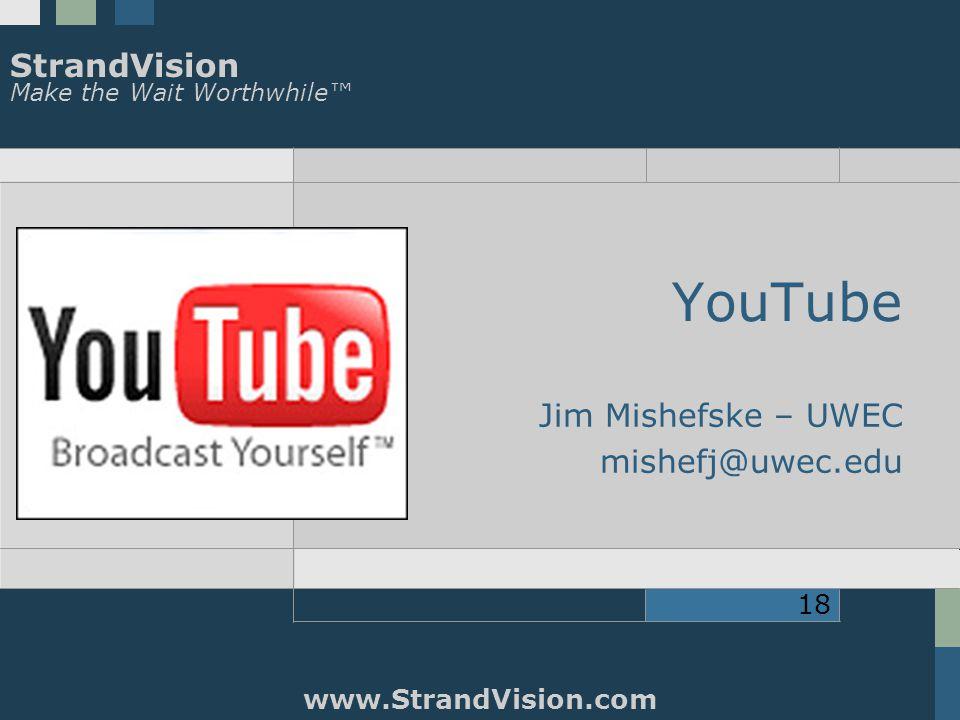 StrandVision Make the Wait Worthwhile™ www.StrandVision.com 18 YouTube Jim Mishefske – UWEC mishefj@uwec.edu