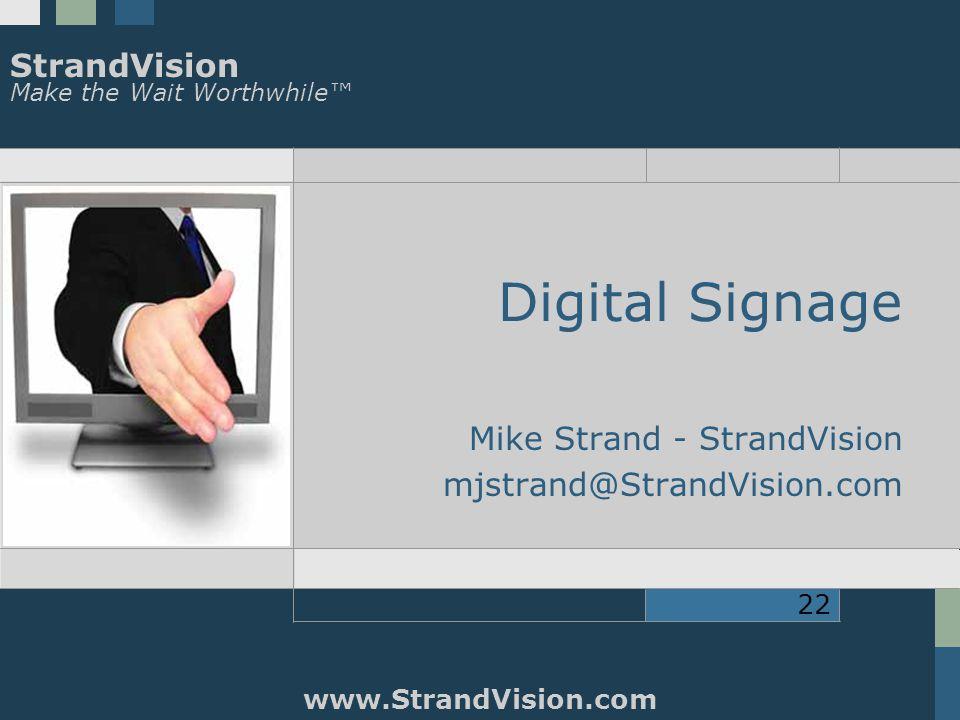 StrandVision Make the Wait Worthwhile™ www.StrandVision.com 22 Digital Signage Mike Strand - StrandVision mjstrand@StrandVision.com