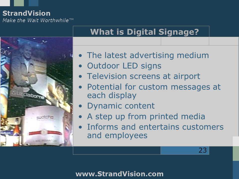 StrandVision Make the Wait Worthwhile™ www.StrandVision.com 23 What is Digital Signage.