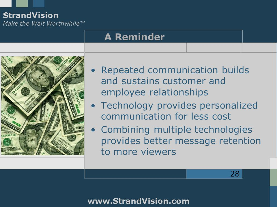 StrandVision Make the Wait Worthwhile™ www.StrandVision.com 28 A Reminder Repeated communication builds and sustains customer and employee relationships Technology provides personalized communication for less cost Combining multiple technologies provides better message retention to more viewers