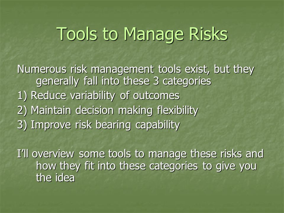 Tools to Manage Risks Numerous risk management tools exist, but they generally fall into these 3 categories 1) Reduce variability of outcomes 2) Maintain decision making flexibility 3) Improve risk bearing capability I'll overview some tools to manage these risks and how they fit into these categories to give you the idea