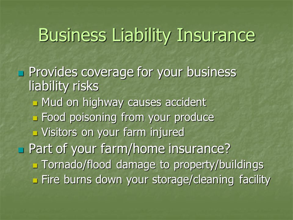 Business Liability Insurance Provides coverage for your business liability risks Provides coverage for your business liability risks Mud on highway causes accident Mud on highway causes accident Food poisoning from your produce Food poisoning from your produce Visitors on your farm injured Visitors on your farm injured Part of your farm/home insurance.