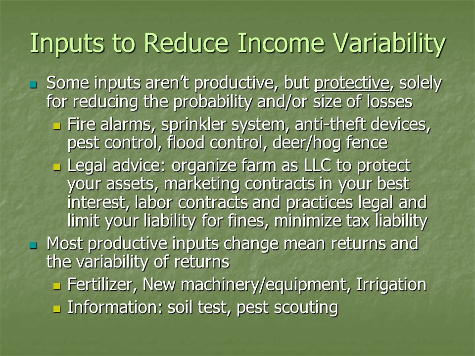 Inputs to Reduce Income Variability Some inputs aren't productive, but protective, solely for reducing the probability and/or size of losses Some inputs aren't productive, but protective, solely for reducing the probability and/or size of losses Fire alarms, sprinkler system, anti-theft devices, pest control, flood control, deer/hog fence Fire alarms, sprinkler system, anti-theft devices, pest control, flood control, deer/hog fence Legal advice: organize farm as LLC to protect your assets, marketing contracts in your best interest, labor contracts and practices legal and limit your liability for fines, minimize tax liability Legal advice: organize farm as LLC to protect your assets, marketing contracts in your best interest, labor contracts and practices legal and limit your liability for fines, minimize tax liability Most productive inputs change mean returns and the variability of returns Most productive inputs change mean returns and the variability of returns Fertilizer, New machinery/equipment, Irrigation Fertilizer, New machinery/equipment, Irrigation Information: soil test, pest scouting Information: soil test, pest scouting