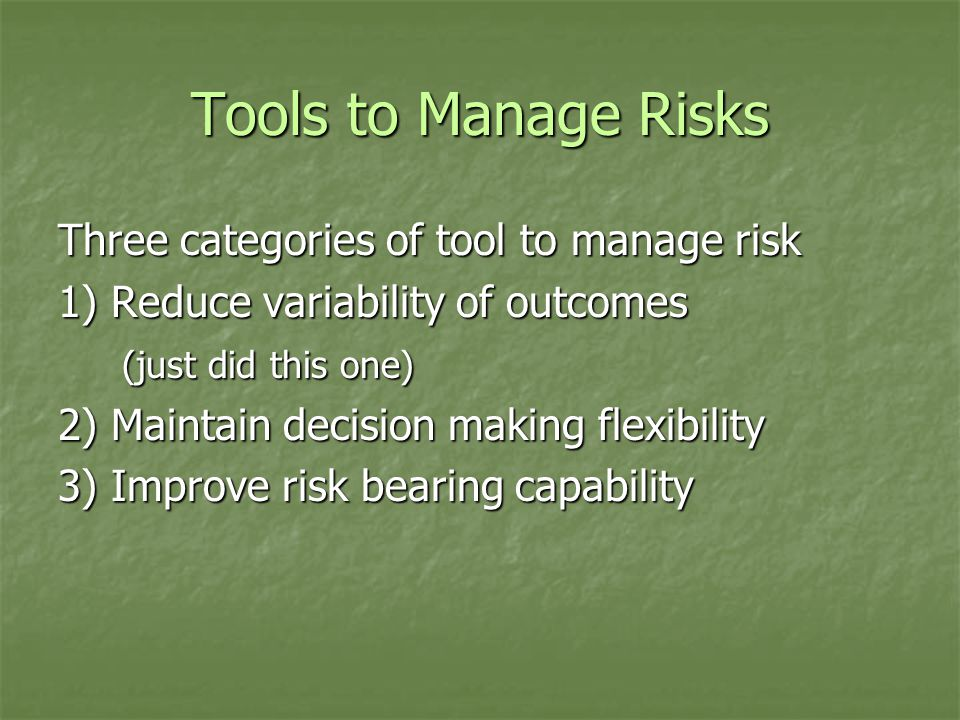Tools to Manage Risks Three categories of tool to manage risk 1) Reduce variability of outcomes (just did this one) 2) Maintain decision making flexibility 3) Improve risk bearing capability
