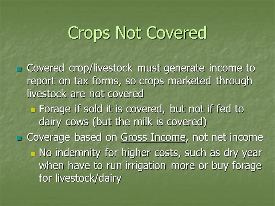 Crops Not Covered Covered crop/livestock must generate income to report on tax forms, so crops marketed through livestock are not covered Covered crop/livestock must generate income to report on tax forms, so crops marketed through livestock are not covered Forage if sold it is covered, but not if fed to dairy cows (but the milk is covered) Forage if sold it is covered, but not if fed to dairy cows (but the milk is covered) Coverage based on Gross Income, not net income Coverage based on Gross Income, not net income No indemnity for higher costs, such as dry year when have to run irrigation more or buy forage for livestock/dairy No indemnity for higher costs, such as dry year when have to run irrigation more or buy forage for livestock/dairy