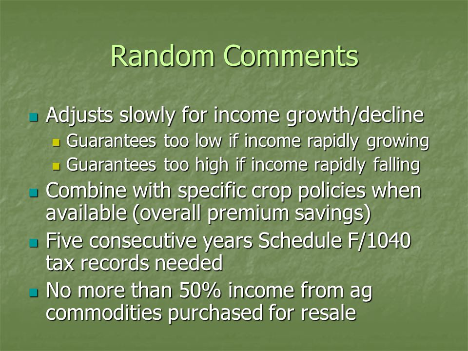 Random Comments Adjusts slowly for income growth/decline Adjusts slowly for income growth/decline Guarantees too low if income rapidly growing Guarantees too low if income rapidly growing Guarantees too high if income rapidly falling Guarantees too high if income rapidly falling Combine with specific crop policies when available (overall premium savings) Combine with specific crop policies when available (overall premium savings) Five consecutive years Schedule F/1040 tax records needed Five consecutive years Schedule F/1040 tax records needed No more than 50% income from ag commodities purchased for resale No more than 50% income from ag commodities purchased for resale