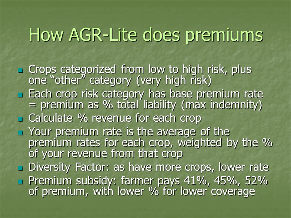 How AGR-Lite does premiums Crops categorized from low to high risk, plus one other category (very high risk) Crops categorized from low to high risk, plus one other category (very high risk) Each crop risk category has base premium rate = premium as % total liability (max indemnity) Each crop risk category has base premium rate = premium as % total liability (max indemnity) Calculate % revenue for each crop Calculate % revenue for each crop Your premium rate is the average of the premium rates for each crop, weighted by the % of your revenue from that crop Your premium rate is the average of the premium rates for each crop, weighted by the % of your revenue from that crop Diversity Factor: as have more crops, lower rate Diversity Factor: as have more crops, lower rate Premium subsidy: farmer pays 41%, 45%, 52% of premium, with lower % for lower coverage Premium subsidy: farmer pays 41%, 45%, 52% of premium, with lower % for lower coverage