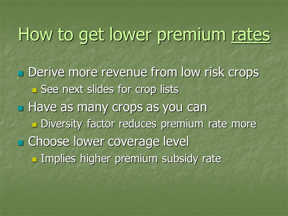 How to get lower premium rates Derive more revenue from low risk crops Derive more revenue from low risk crops See next slides for crop lists See next slides for crop lists Have as many crops as you can Have as many crops as you can Diversity factor reduces premium rate more Diversity factor reduces premium rate more Choose lower coverage level Choose lower coverage level Implies higher premium subsidy rate Implies higher premium subsidy rate