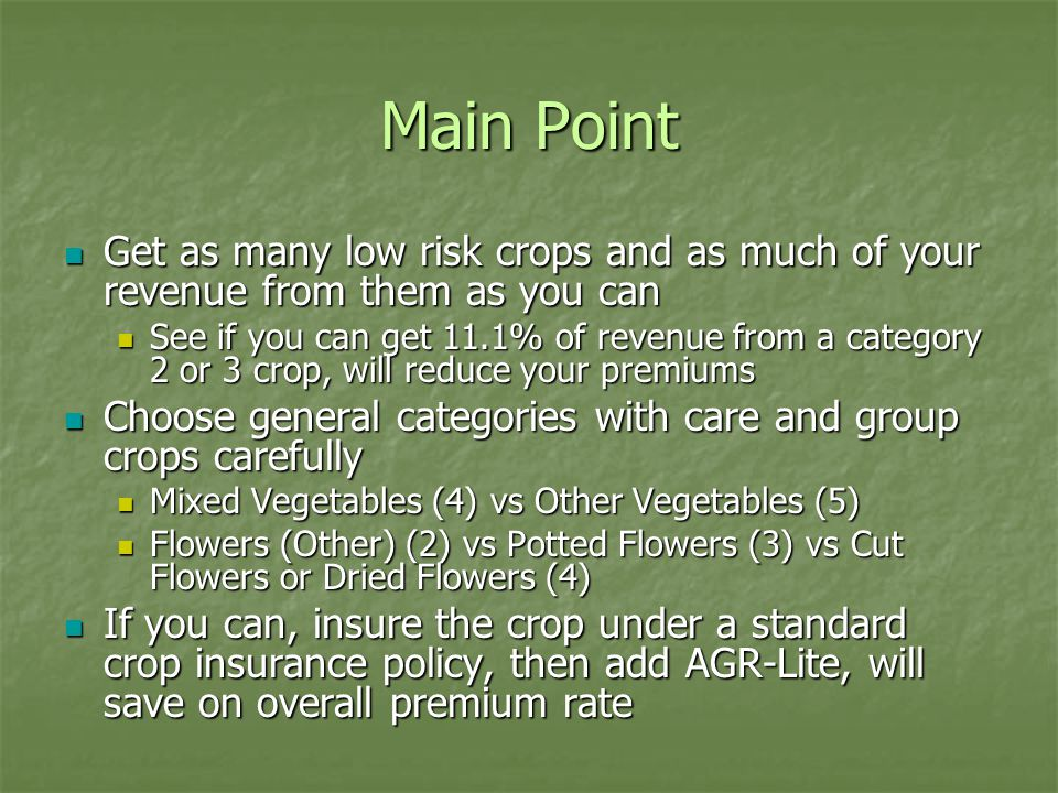 Main Point Get as many low risk crops and as much of your revenue from them as you can Get as many low risk crops and as much of your revenue from them as you can See if you can get 11.1% of revenue from a category 2 or 3 crop, will reduce your premiums See if you can get 11.1% of revenue from a category 2 or 3 crop, will reduce your premiums Choose general categories with care and group crops carefully Choose general categories with care and group crops carefully Mixed Vegetables (4) vs Other Vegetables (5) Mixed Vegetables (4) vs Other Vegetables (5) Flowers (Other) (2) vs Potted Flowers (3) vs Cut Flowers or Dried Flowers (4) Flowers (Other) (2) vs Potted Flowers (3) vs Cut Flowers or Dried Flowers (4) If you can, insure the crop under a standard crop insurance policy, then add AGR-Lite, will save on overall premium rate If you can, insure the crop under a standard crop insurance policy, then add AGR-Lite, will save on overall premium rate