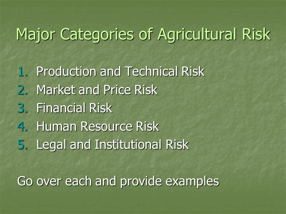 Major Categories of Agricultural Risk 1.Production and Technical Risk 2.Market and Price Risk 3.Financial Risk 4.Human Resource Risk 5.Legal and Institutional Risk Go over each and provide examples
