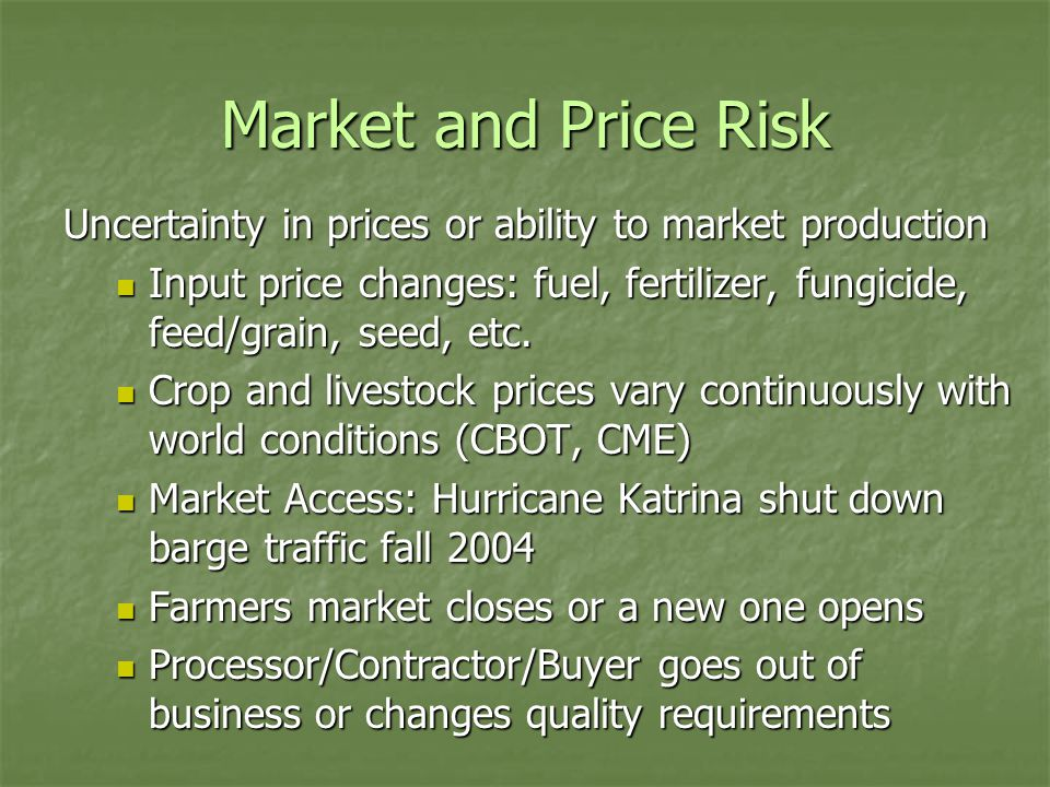 Market and Price Risk Uncertainty in prices or ability to market production Input price changes: fuel, fertilizer, fungicide, feed/grain, seed, etc.