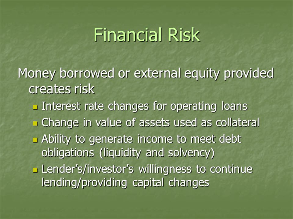 Financial Risk Money borrowed or external equity provided creates risk Interest rate changes for operating loans Interest rate changes for operating loans Change in value of assets used as collateral Change in value of assets used as collateral Ability to generate income to meet debt obligations (liquidity and solvency) Ability to generate income to meet debt obligations (liquidity and solvency) Lender's/investor's willingness to continue lending/providing capital changes Lender's/investor's willingness to continue lending/providing capital changes