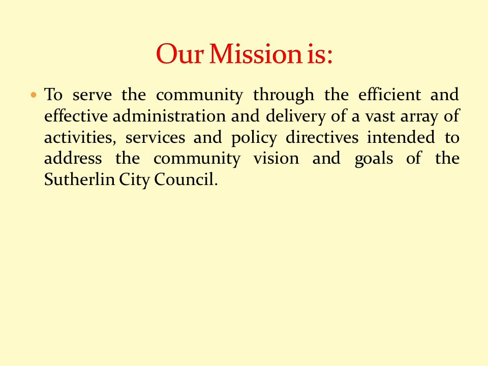 To serve the community through the efficient and effective administration and delivery of a vast array of activities, services and policy directives intended to address the community vision and goals of the Sutherlin City Council.