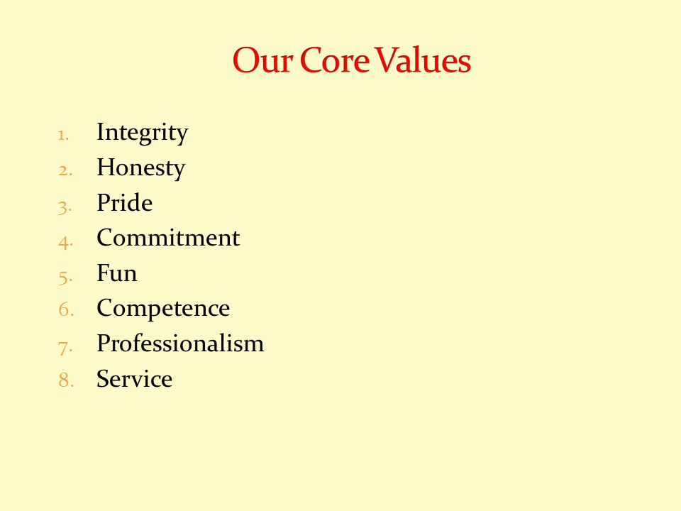 1. Integrity 2. Honesty 3. Pride 4. Commitment 5. Fun 6. Competence 7. Professionalism 8. Service