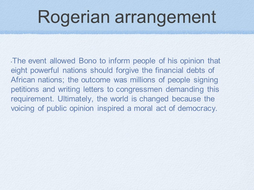Rogerian arrangement The event allowed Bono to inform people of his opinion that eight powerful nations should forgive the financial debts of African nations; the outcome was millions of people signing petitions and writing letters to congressmen demanding this requirement.