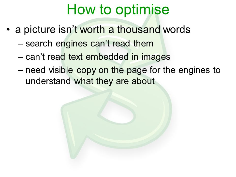 How to optimise a picture isn't worth a thousand words –search engines can't read them –can't read text embedded in images –need visible copy on the page for the engines to understand what they are about