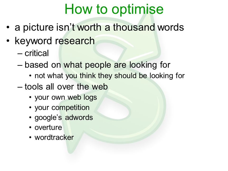 How to optimise a picture isn't worth a thousand words keyword research –critical –based on what people are looking for not what you think they should be looking for –tools all over the web your own web logs your competition google's adwords overture wordtracker